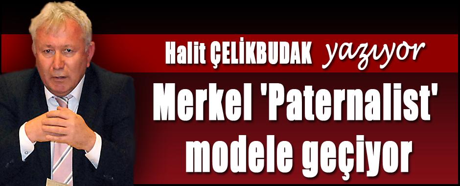 Halit Çelikbudak yazıyor: Merkel 'Paternalist' modele geçiyor