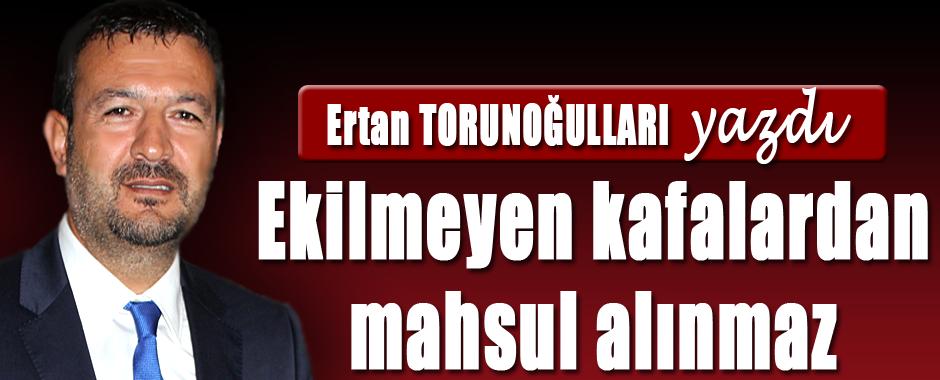 Ertan Torunoğulları yazdı: Ekilmeyen kafalardan mahsul alınmaz