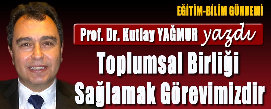 PROF.DR KUTLAY YAGMUR - TOPLUMSAL BIRLIGI SAGLAMAK GOREVIMIZDIR